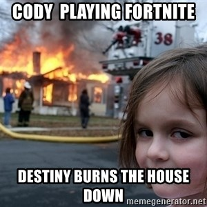 Disaster Girl - Cody  Playing fortnite  Destiny burns the house down