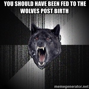 Insanity Wolf - you should have been fed to the wolves post birth
