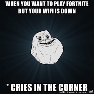 Forever Alone - when you want to play fortnite but your wifi is down  * cries in the corner
