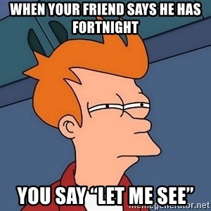 """Futurama Fry - When your friend says he has fortnight  You say """"Let me see"""""""