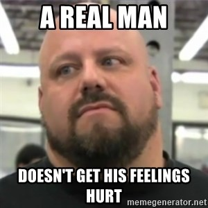 Do You Even Lift Guy - A real man doesn't get his feelings hurt