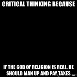 Blank Black - critical thinking because if the god of religion is real, he should man up and pay taxes