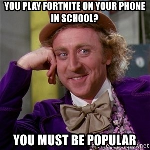 Willy Wonka - you play fortnite on your phone in school? you must be popular