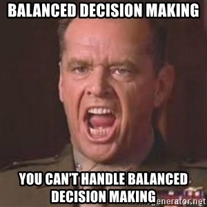 Jack Nicholson - You can't handle the truth! - Balanced decision making You can't handle balanced decision making
