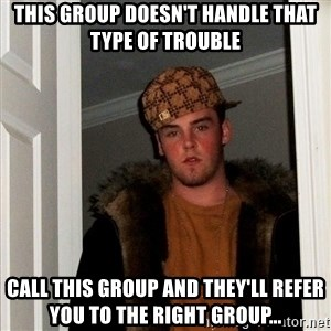Scumbag Steve - this group doesn't handle that type of trouble Call this group and they'll refer you to the right group...