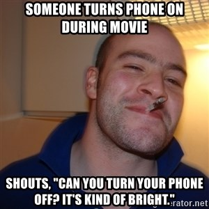 """Good Guy Greg - Someone turns phone on during movie Shouts, """"can you turn your phone off? It's kind of bright."""""""