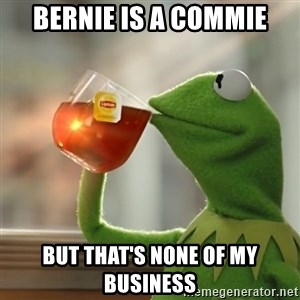 Kermit The Frog Drinking Tea - Bernie is a commie But that's none of my business