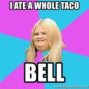 Fat Girl - i ate a whole taco bell