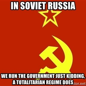 In Soviet Russia - in soviet russia we run the government just kidding, a totalitarian regime does