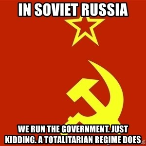 In Soviet Russia - in soviet russia we run the government. just kidding. a totalitarian regime does