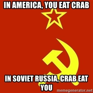 In Soviet Russia - in America, you eat crab in soviet Russia, CRAB EAT YOU