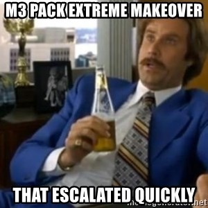 That escalated quickly-Ron Burgundy - M3 pack extreme makeover  That escalated quickly
