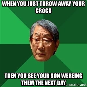 High Expectations Asian Father - when you just throw away your crocs  then you see your son wereing them the next day