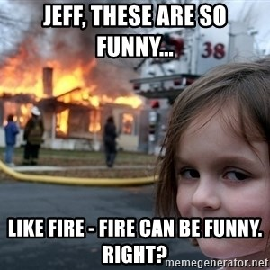Disaster Girl - Jeff, these are so funny... Like fire - fire can be funny. Right?