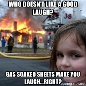 Disaster Girl - Who doesn't like a good laugh? Gas soaked sheets make you laugh...right?