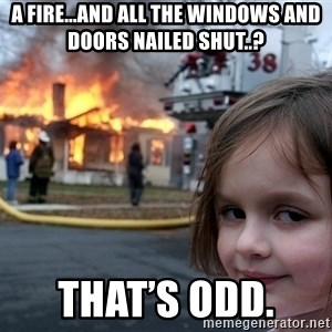 Disaster Girl - A fire...and all the windows and doors nailed shut..? That's odd.