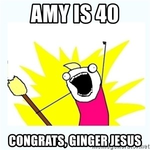 All the things - Amy is 40 Congrats, Ginger Jesus