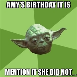 Advice Yoda Gives - Amy's birthday it is Mention it she did not
