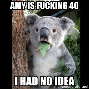 Koala can't believe it - Amy is fucking 40 I had no idea