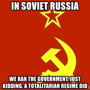In Soviet Russia - In soviet russia We ran the government. Just kidding. A totalitarian regime did