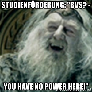 "you have no power here - Studienförderung: ""BVS? -  you have no power here!"""