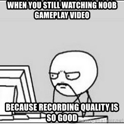computer guy - when you still watching noob gameplay video because recording quality is so good