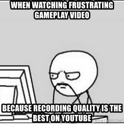 computer guy - when watching frustrating gameplay video because recording quality is the best on youtube