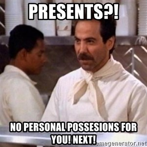 No Soup for You - PRESENTS?! NO PERSONAL POSSESIONS FOR YOU! NEXT!