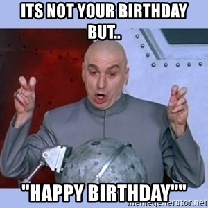 Dr Evil meme - Its not your birthday but.. ''happy birthday""""