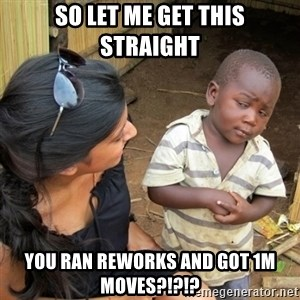 skeptical black kid - so let me get this straight you ran reworks and got 1M moves?!?!?