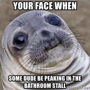 Awkward Seal - YOUR FACE WHEN SOME DUDE BE PEAKING IN THE BATHROOM STALL