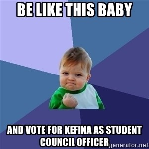 Success Kid - Be like this baby and vote for Kefina as Student Council Officer
