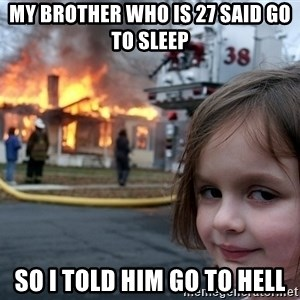 Disaster Girl - my brother who is 27 said go to sleep so i told him go to hell