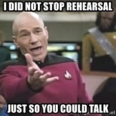 Captain Picard - I did not stop rehearsal just so you could talk