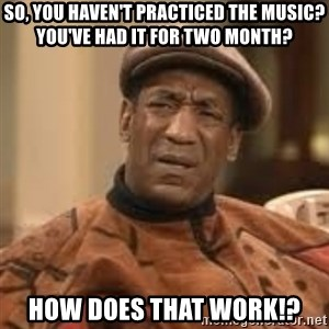 Confused Bill Cosby  - so, you haven't practiced the music? You've had it for two month? How does that work!?