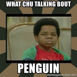 What you talkin' bout Willis  - WHAT CHU TALKING BOUT PENGUIN
