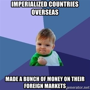 Success Kid - Imperialized countries overseas Made a bunch of money on their foreign markets