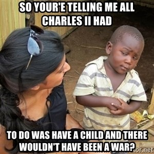 skeptical black kid - so your'e telling me all charles II had to do was have a child and there wouldn't have been a war?