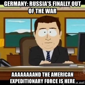 south park aand it's gone - Germany: Russia's finally out of the War  Aaaaaaaand the American Expeditionary Force is here