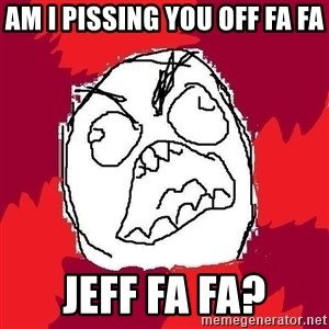 Rage FU - Am I Pissing You Off Fa Fa Jeff Fa Fa?