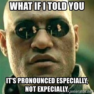 What If I Told You - what if i told you it's pronounced especially, not expecially.