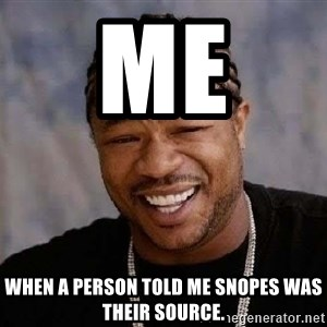 Yo Dawg - Me  When a person told me snopes was their source.