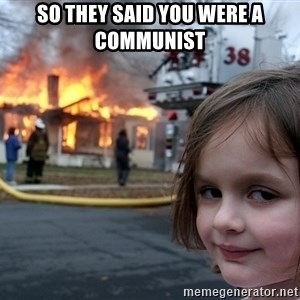 Disaster Girl - So they said you were a communist