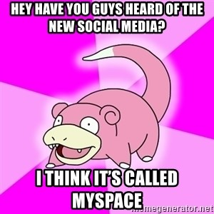Slowpoke - Hey have you guys heard of the new social media? I think it's called MySpace