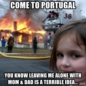 Disaster Girl - Come to Portugal You know leaving me alone with mom & dad is a terrible idea...