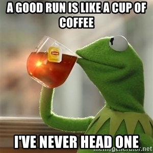 Kermit The Frog Drinking Tea - a good run is like a cup of coffee I've never head one