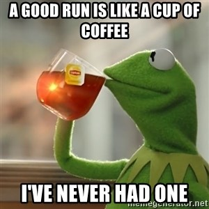 Kermit The Frog Drinking Tea - a good run is like a cup of coffee i've never had one