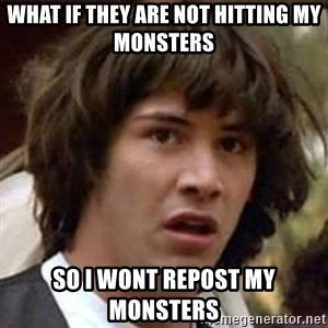Conspiracy Keanu - What if they are not hitting my monsters so I wont repost my monsters