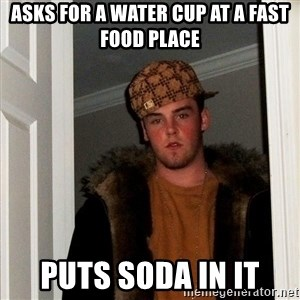 Scumbag Steve - asks for a water cup at a fast food place puts soda in it