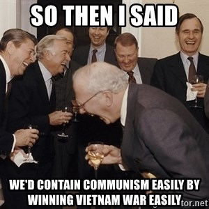 So Then I Said... - So then I said we'd contain Communism easily by winning Vietnam war easily